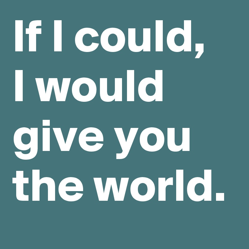 If-I-could-I-would-give-you-the-world